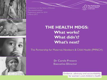 Commission on the Status of Women Fifty-seventh session Preparatory panel for 2014 6 March 2013 Dr Carole Presern Executive Director THE HEALTH MDGS: What.