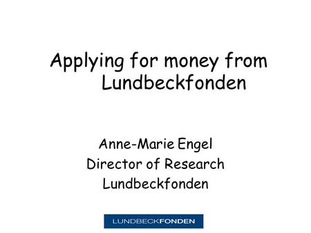 Applying for money from Lundbeckfonden Anne-Marie Engel Director of Research Lundbeckfonden.