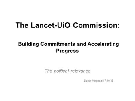 The Lancet-UiO Commission: Building Commitments and Accelerating Progress The political relevance Sigrun Møgedal 17.10.13.