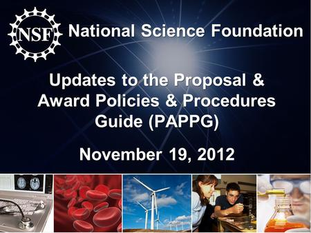 National Science Foundation Updates to the Proposal & Award Policies & Procedures Guide (PAPPG) November 19, 2012.