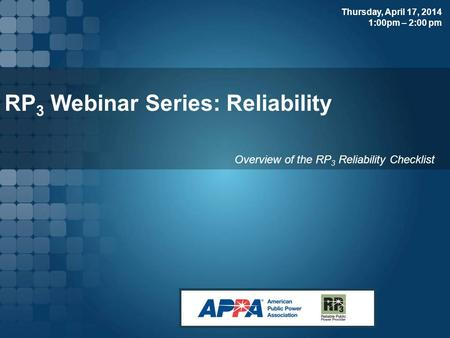 RP 3 Webinar Series: Reliability Overview of the RP 3 Reliability Checklist Thursday, April 17, 2014 1:00pm – 2:00 pm.