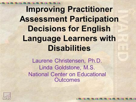 Improving Practitioner Assessment Participation Decisions for English Language Learners with Disabilities Laurene Christensen, Ph.D. Linda Goldstone, M.S.