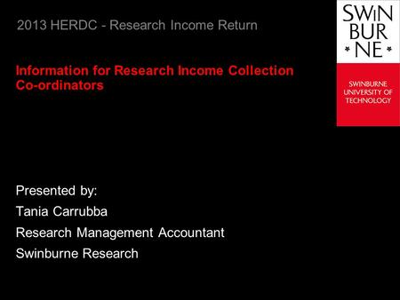 2013 HERDC - Research Income Return Information for Research Income Collection Co-ordinators Presented by: Tania Carrubba Research Management Accountant.
