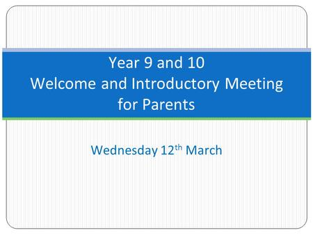Wednesday 12 th March Year 9 and 10 Welcome and Introductory Meeting for Parents.
