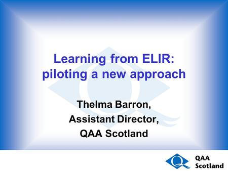 Learning from ELIR: piloting a new approach Thelma Barron, Assistant Director, QAA Scotland.