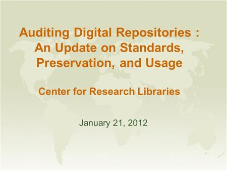 Auditing Digital Repositories : An Update on Standards, Preservation, and Usage Center for Research Libraries January 21, 2012.
