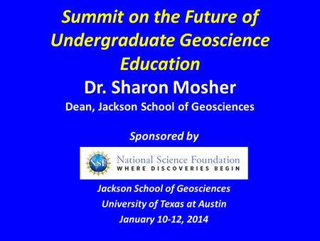 Dr. Sharon Mosher Summit on the Future of Undergraduate Geoscience Education Dr. Sharon Mosher Dean, Jackson School of Geosciences Sponsored by Jackson.