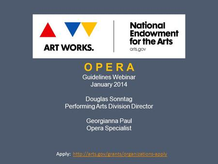 O P E R A Guidelines Webinar January 2014 Douglas Sonntag Performing Arts Division Director Georgianna Paul Opera Specialist Apply: