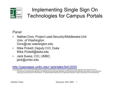 WebISO PanelEducause SAC 2003 1 Implementing Single Sign On Technologies for Campus Portals Panel Nathan Dors, Project Lead Security/Middleware Unit Univ.