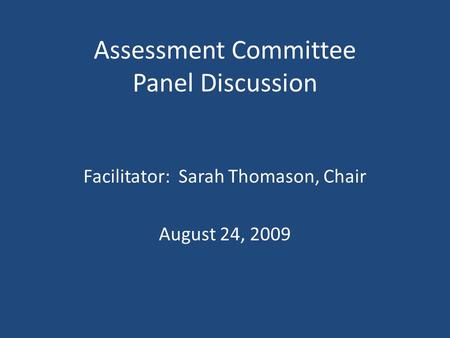 Assessment Committee Panel Discussion Facilitator: Sarah Thomason, Chair August 24, 2009.