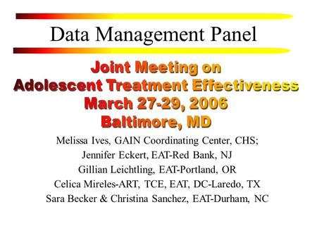 Data Management Panel Melissa Ives, GAIN Coordinating Center, CHS; Jennifer Eckert, EAT-Red Bank, NJ Gillian Leichtling, EAT-Portland, OR Celica Mireles-ART,