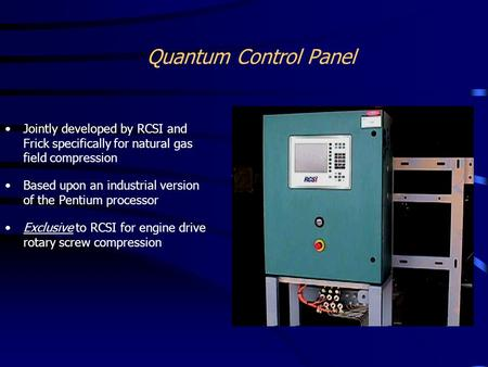 Quantum Control Panel Jointly developed by RCSI and Frick specifically for natural gas field compression Based upon an industrial version of the Pentium.