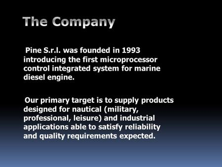 Pine S.r.l. was founded in 1993 introducing the first microprocessor control integrated system for marine diesel engine. Our primary target is to supply.