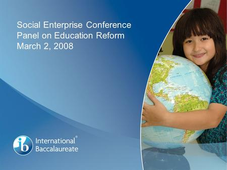© International Baccalaureate Organization 2007 Page 1 Social Enterprise Conference Panel on Education Reform March 2, 2008.