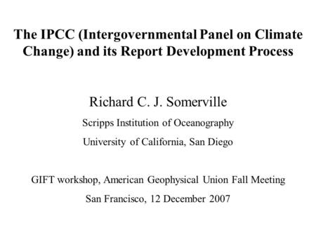 The IPCC (Intergovernmental Panel on Climate Change) and its Report Development Process Richard C. J. Somerville Scripps Institution of Oceanography University.