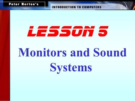 Monitors and Sound Systems lesson 5 This lesson includes the following sections: Monitors PC Projectors Sound Systems.