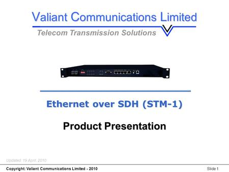Copyright: Valiant Communications Limited - 2010Slide 1 Ethernet over SDH (STM-1) Updated: 19 April, 2010 Ethernet over SDH (STM-1) Product Presentation.