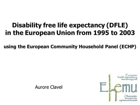 Aurore Clavel Disability free life expectancy (DFLE) in the European Union from 1995 to 2003 using the European Community Household Panel (ECHP)