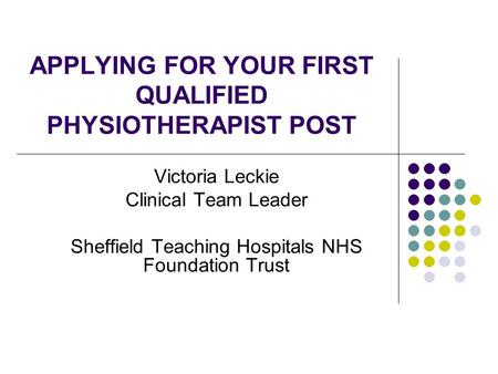 APPLYING FOR YOUR FIRST QUALIFIED PHYSIOTHERAPIST POST Victoria Leckie Clinical Team Leader Sheffield Teaching Hospitals NHS Foundation Trust.