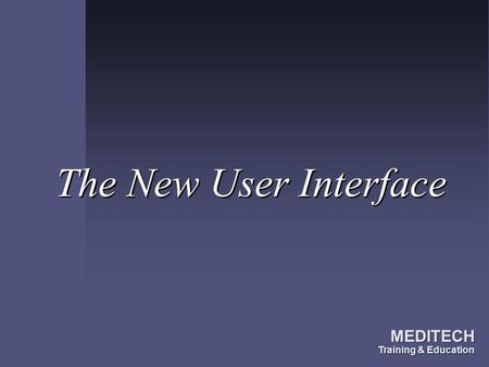 The New User Interface MEDITECH Training & Education.