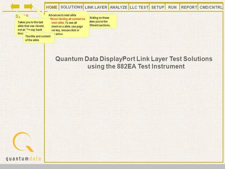 HOMELLC TESTANALYZE REPORT SLIDE SETUP SOLUTIONS LINK LAYER CMD/CNTRLRUN HOME Quantum Data DisplayPort Link Layer Test Solutions using the 882EA Test Instrument.