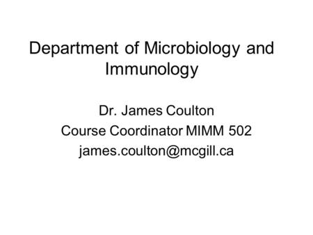 Department of Microbiology and Immunology Dr. James Coulton Course Coordinator MIMM 502