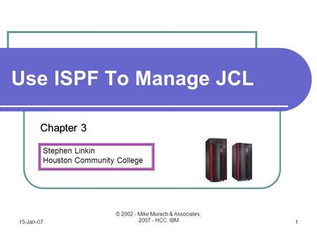 Stephen Linkin Houston Community College 15-Jan-07 © 2002 - Mike Murach & Associates, 2007 - HCC, IBM 1 Use ISPF To Manage JCL Chapter 3.