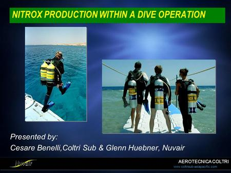 Www.coltrisub-asiapacific.com NITROX PRODUCTION WITHIN A DIVE OPERATION Presented by: Cesare Benelli,Coltri Sub & Glenn Huebner, Nuvair Presented by: Cesare.