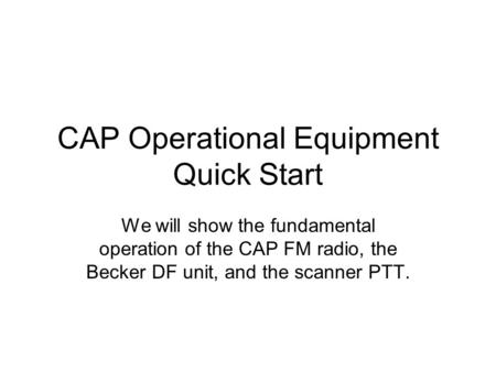CAP Operational Equipment Quick Start We will show the fundamental operation of the CAP FM radio, the Becker DF unit, and the scanner PTT.