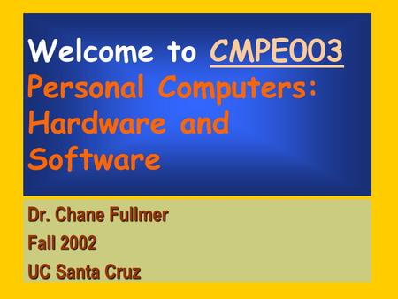 Welcome to CMPE003 Personal Computers: Hardware and Software Dr. Chane Fullmer Fall 2002 UC Santa Cruz.