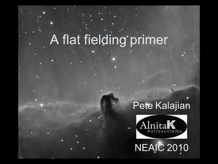 A flat fielding primer Pete Kalajian NEAIC 2010. My interests Exoplanet transits Oph Arcturus Spectroscopy Cataclysmic Variables.