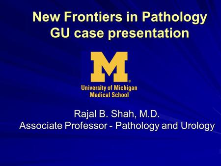 New Frontiers in Pathology GU case presentation Rajal B. Shah, M.D. Associate Professor - Pathology and Urology.