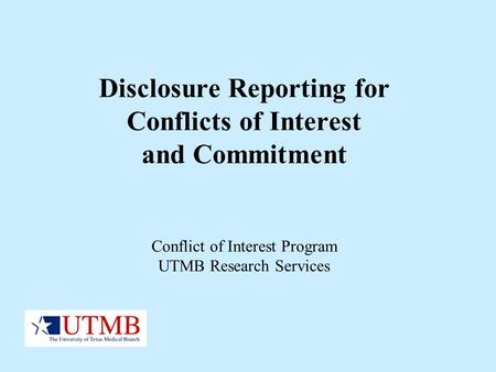 Disclosure Reporting for Conflicts of Interest and Commitment Conflict of Interest Program UTMB Research Services.