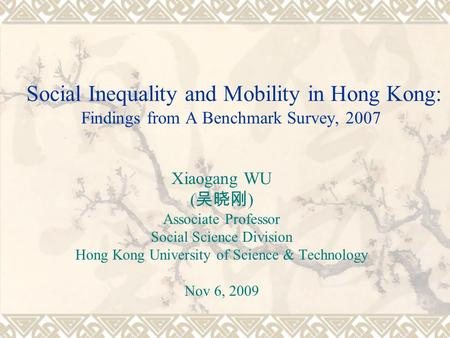 Social Inequality and Mobility in Hong Kong: Findings from A Benchmark Survey, 2007 Xiaogang WU ( ) Associate Professor Social Science Division Hong Kong.