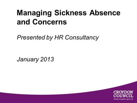 Managing Sickness Absence and Concerns Presented by HR Consultancy January 2013.