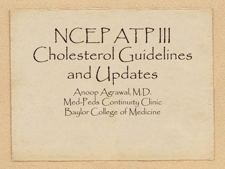 NCEP ATP III Cholesterol Guidelines and Updates Anoop Agrawal, M.D. Med-Peds Continuity Clinic Baylor College of Medicine.