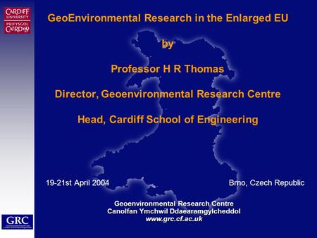 Geoenvironmental Research Centre Canolfan Ymchwil Ddaearamgylcheddol www.grc.cf.ac.uk Civil Engineering Education and Research in the Enlarged EU GeoEnvironmental.