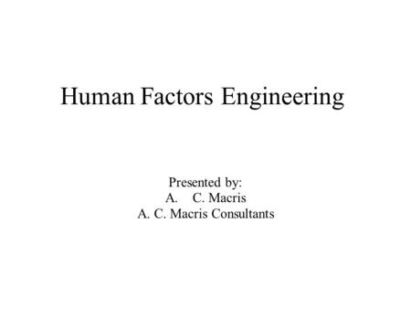 Human Factors Engineering Presented by: A.C. Macris A. C. Macris Consultants.