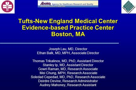 Tufts-New England Medical Center Evidence-based Practice Center Boston, MA Joseph Lau, MD, Director Ethan Balk, MD, MPH, Associate Director Thomas Trikalinos,