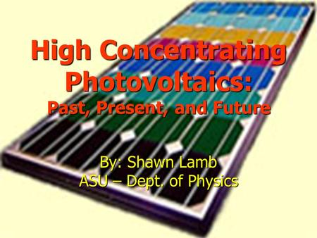 High Concentrating Photovoltaics: Past, Present, and Future By: Shawn Lamb ASU – Dept. of Physics.