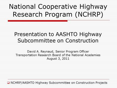 National Cooperative Highway Research Program (NCHRP) NCHRP/AASHTO Highway Subcommittee on Construction Projects Presentation to AASHTO Highway Subcommittee.