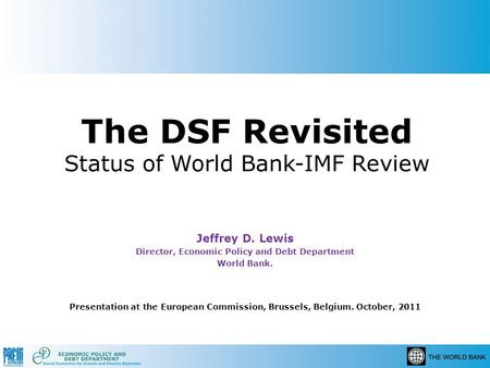 The DSF Revisited Status of World Bank-IMF Review Jeffrey D. Lewis Director, Economic Policy and Debt Department World Bank. Presentation at the European.