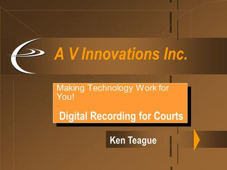 A V Innovations Inc. Making Technology Work for You! Digital Recording for Courts Making Technology Work for You! Digital Recording for Courts Ken Teague.