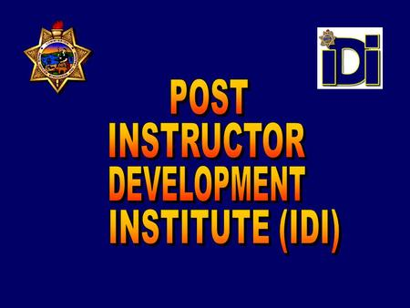 POST INSTRUCTOR DEVELOPMENT INSTITUTE Instructor Development Concept briefed to the POST Commission and approved in 2007 HIGHLIGHTS OF THE PROGRAM The.