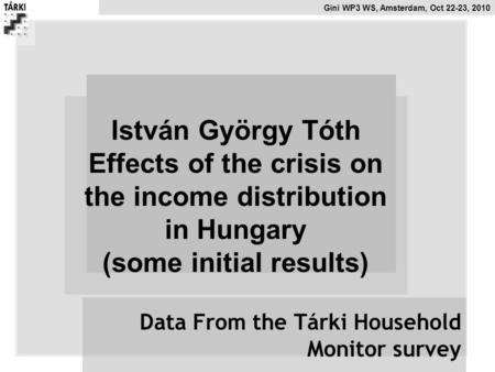 Gini WP3 WS, Amsterdam, Oct 22-23, 2010 István György Tóth Effects of the crisis on the income distribution in Hungary (some initial results) Data From.