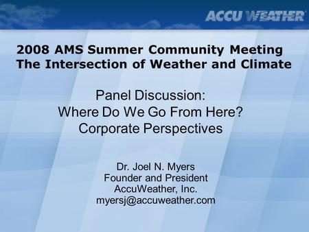 Panel Discussion: Where Do We Go From Here? Corporate Perspectives 2008 AMS Summer Community Meeting The Intersection of Weather and Climate Dr. Joel N.