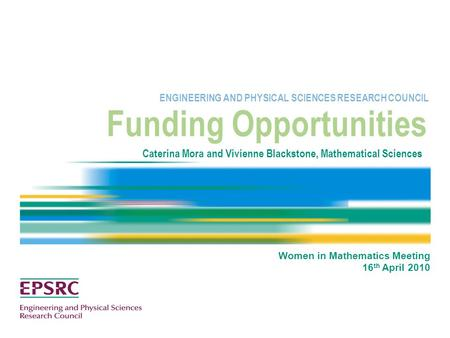 Funding Opportunities ENGINEERING AND PHYSICAL SCIENCES RESEARCH COUNCIL Caterina Mora and Vivienne Blackstone, Mathematical Sciences Women in Mathematics.