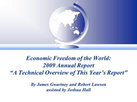 Economic Freedom of the World: 2009 Annual Report A Technical Overview of This Years Report By James Gwartney and Robert Lawson assisted by Joshua Hall.
