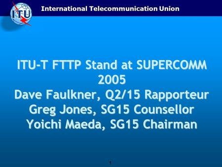 International Telecommunication Union 1 ITU-T FTTP Stand at SUPERCOMM 2005 Dave Faulkner, Q2/15 Rapporteur Greg Jones, SG15 Counsellor Yoichi Maeda, SG15.