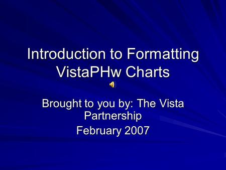 Introduction to Formatting VistaPHw Charts Brought to you by: The Vista Partnership February 2007.